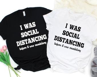 I was social Distancing shirt, quarantine gift, funny shirt, boyfriend gift, girlfriend gift, birthday gift,