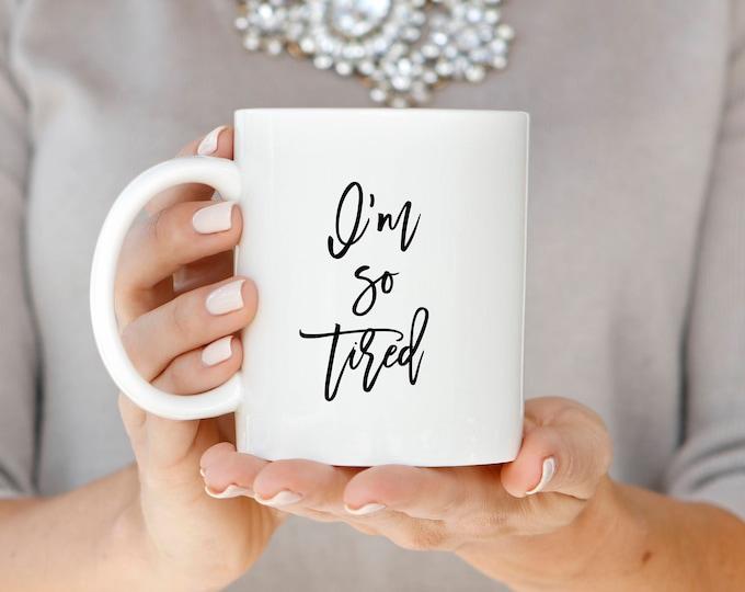 I'm So Tired Mug, Tired Coffee Mug, Mom Life Coffee Mug, Tired Mom Gift Mug, Cute Coffee Mug, Funny Mug, Mom Coffee Mug, So Tired Coffee Mug