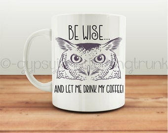 Be Wise Owl Coffee Mug - Funny Quote Mug - Owl Mug- Coffee Quote Mug - Owl Coffee Cup - Owl Gifts - Coffee Gifts - Novelty Mug