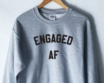 Engaged AF Sweatshirt for Women - Engagement Shirts - Newly Engaged - Funny Engagement Shirts - Engaged As Shirt for Ladies