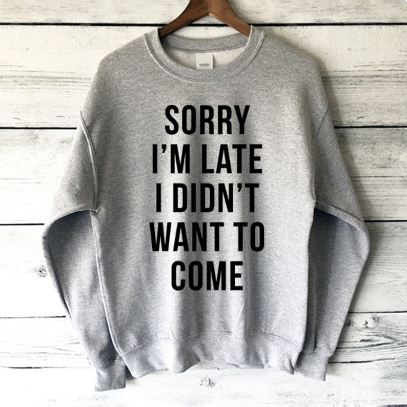 282c58e14 Sorry I'm Late I Didn't Want to Come Sweatshirt in | Etsy