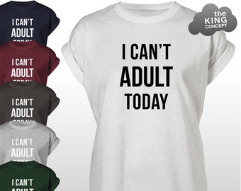 9a73b78153 I Can't Adult Today T-Shirt Tee Top Cant Be An Adult Tshirt Shirt Unisex  Mens Womens