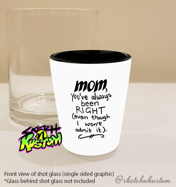 Funny mom quote shot glass / Funny mother\'s day gift for mom shotglass /  \'Mom You\'ve Always Been Right (even though I won\'t admit it)\'
