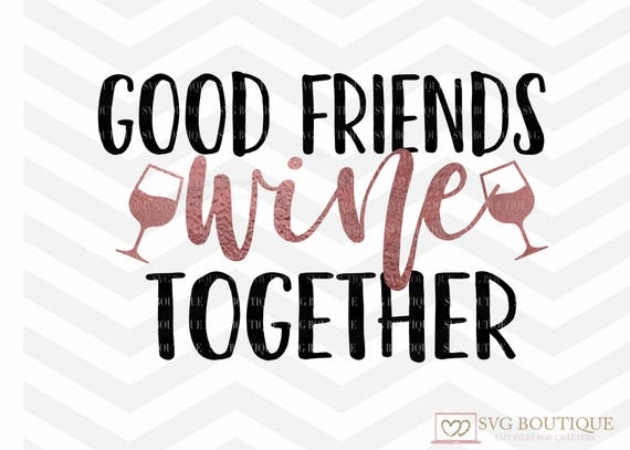 Good Friends Wine Together SVG Wine Cut File Friends SVG Etsy Gorgeous Quote About Great Friends And Wine