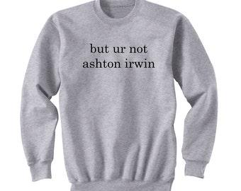 But Ur Not Ashton Irwin, 5SOS Shirt, 5 Seconds of Summer, Band Shirt, Band Merch, Tumblr, Instagram
