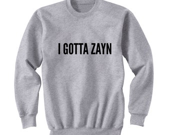 I GOTTA ZAYN Sweater, One Direction Shirt, Band Shirt, Tumblr Crew Neck Sweatshirt, Music Lover shirt