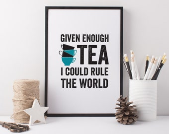 Tea Art Print - Tea Quote - Tea Gift - Tea Lover - Kitchen Print - Given Enough Tea I Could Rule The World