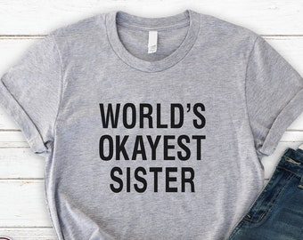 cc94028dbca6 Worlds Okayest Sister Shirt , Soft Unisex Tee , Sister Shirt , Gift From  Brother , Gift From Sister , Sister , Gift , Gifts , Bella Canvas