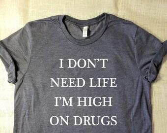 99392a90 I Don't Need Life I'm High on Drugs - T-Shirt Punk Shirt Design Teen Funny  Life Tshirt Super Soft Tee FREE SHIPPING Tshirts Sarcastic Tshirt