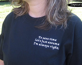 To save time let's just assume I'm always right  T-Shirt - Black, Unisex, sarcastic shirt, funny shirt