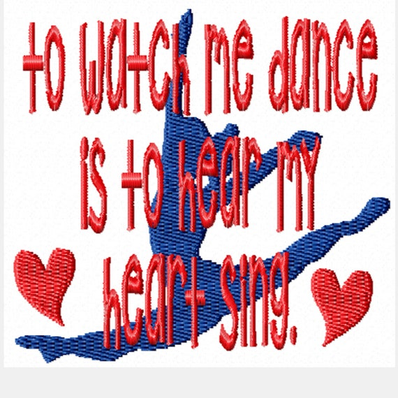 To Watch Me Dance Is To Hear My Heart Sing -A Machine Embroidery Design for the Solo or Team Dancer in Your Life