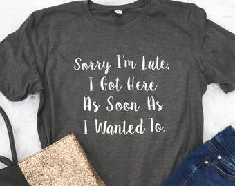 Sorry I'm late I got here as soon as I wanted to, I'm late T-Shirt, Funny Life Shirt, Womens Tee, Funny shirt, Introvert Shirt, Coworker