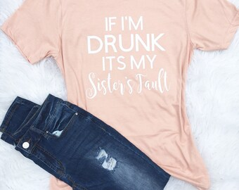 funny graphic tee, If I'm drunk, Sister shirt, Birthday shirt, day drinking, lets day drink shirt, weekend vibes, beer shirt, wine shirt