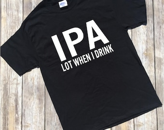 IPA lot when I drink shirt, I pee a lot when I drink shirt, funny drinking shirt, Funny shirt for men, Funny gift for dad, Gift for him