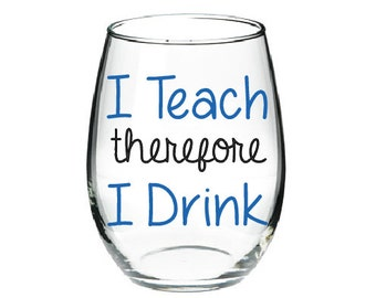 I Teach Therefore Drink Glass Funny Wine Teacher Gift Friend Christmas Birthday