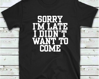fdeda9fdb Sorry Im Late I Didnt Want To Come T Shirt Funny T-Shirt, Tee Shirt Gift  Idea