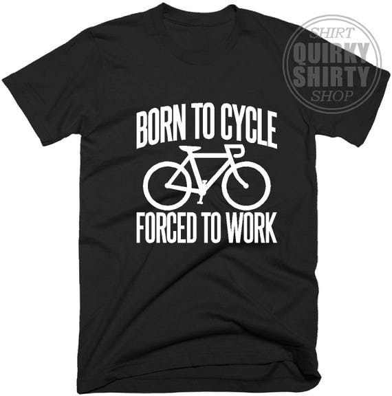 eb647fd21 Cycling Gift Born To Cycle Forced To Work T Shirt Gift for