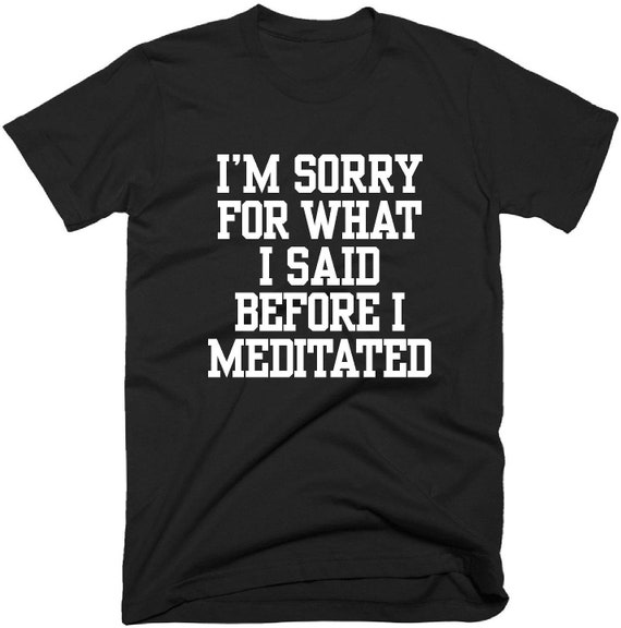 41423314c875 I'M Sorry For What I Said Before I Meditated T Shirt | Etsy
