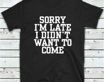 Sorry I'm Late I Didn't Want To Come T Shirt Funny T-Shirt, Tee Shirt Gift Idea