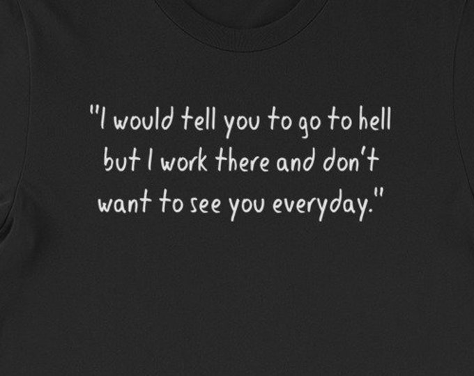 I would tell you to go to hell but I work there and don't want to see you everyday funny adult humor gift tshirt