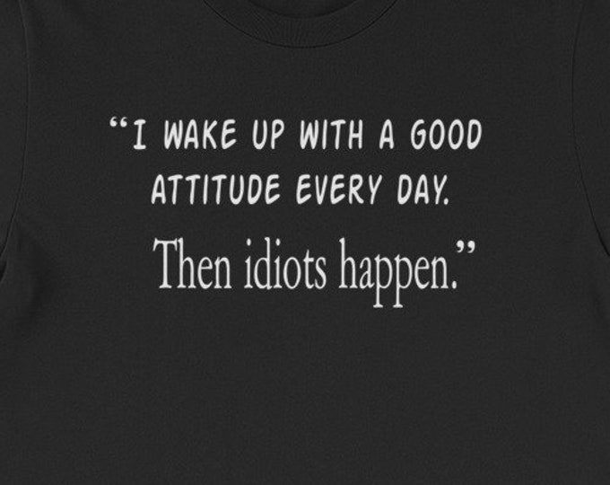 I wake up with a good attitude, then idiots happen funny adult humor gift idea tshirt