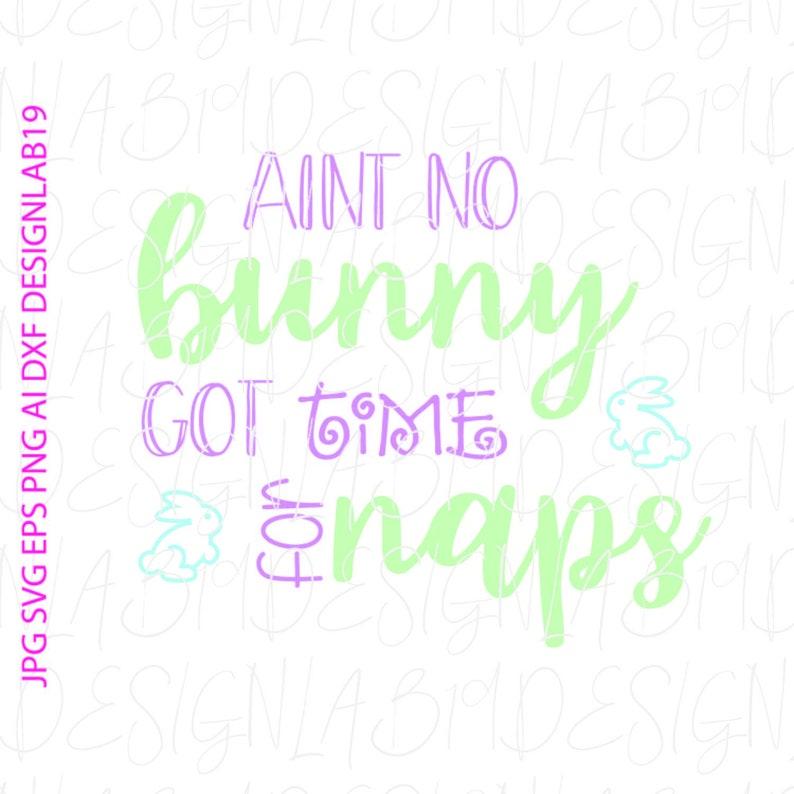 aint no bunny got time for naps easter svg Jpg Dxf Eps jpg Heat transfer cricut design Iron on silhouette ScanNCut HTV print Vinyl SCAL file