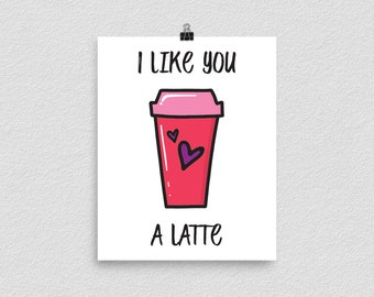 I Like You A Latte, Poster Print, Wall Art, Home Decor, Valentine's Gift, Dorm Room Decor, Gift For Her, Anniversary Gift, Romantic Coffee