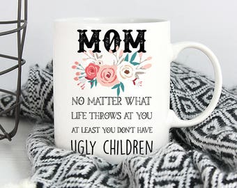 Mom no matter what they say, at least you don't have ugly children coffee mug