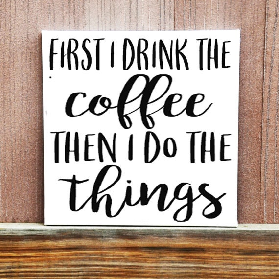 Coffee Sign First I Drink The Coffee Then I Do The Things Etsy