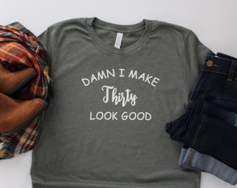 30th Birthday Shirt Damn I Make 30 Look Good T Funny Tee Gift For Him Or Her