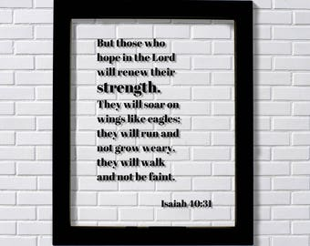 Isaiah 40:31 - But those who hope in the Lord will renew their strength They will soar on wings like eagles they will run and not grow weary
