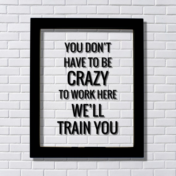 You Don't Have To Be Crazy To Work Here We'll Train