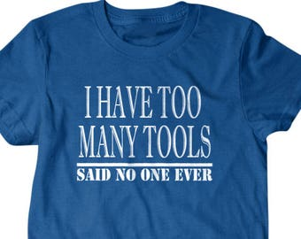 Tool shirt, Handyman gift, Tool gift, tool lover gift, I have too many tools, said no one ever, hilarious tees