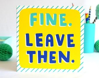 Fine. Leave Then. Card, Funny Moving Job Card, Funny Leaving Card, Rude Leaving Card, Colourful Leaving Card, Friend Card, Retirement Card