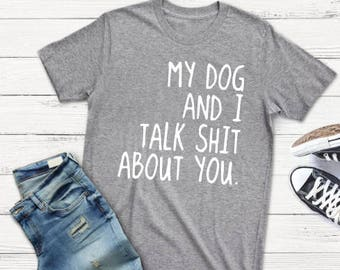 b74b8668c7 my dog and I talk shit about you funny tee - funny t shirt sayings - funny  pet t shirt - t shirt with saying - funny shirts - graphic tee