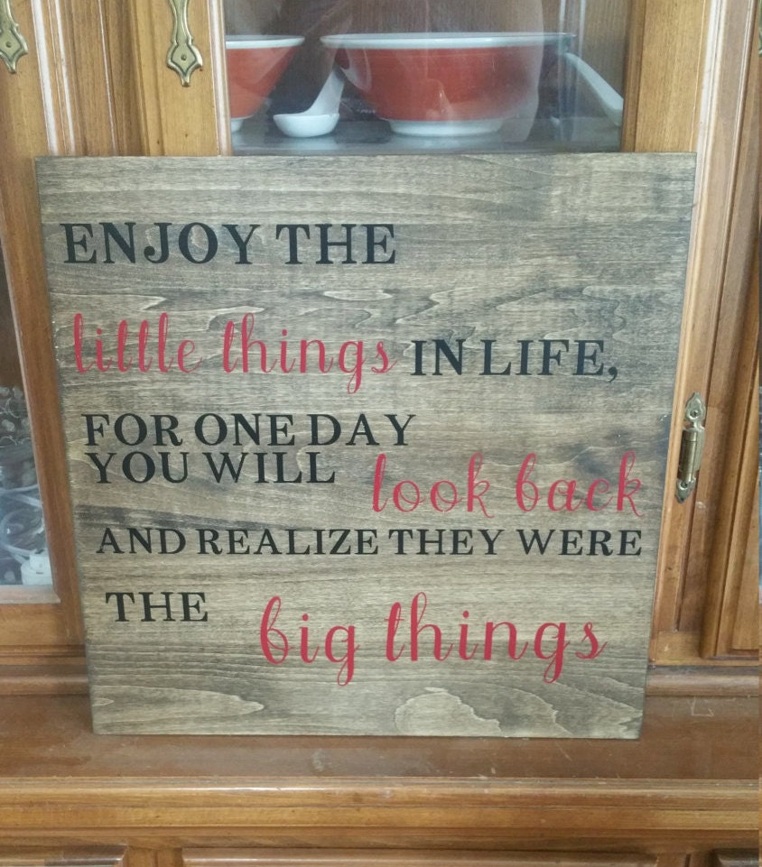 Enjoy The Little Things In Life For One Day You Will Look Back And Realize