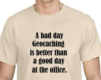 A Bad Day Geocaching is Better Than a Good Day at The Office Geocache geocacher tshirt