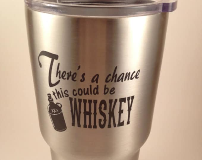 There's A Chance This Might Be Whiskey Tumbler  - Similar to Yeti/RTIC Tumbler -