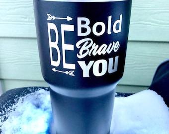 Be Bold, Be Brave, Be you Tumbler  - Similar to Yeti/RTIC Tumbler -