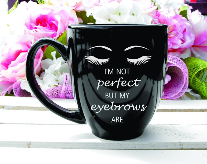 Deep Engraved Dishwasher Safe Im Not Perfect But My Eyebrows Are 15oz Ceramic Mug or Glass Eyebrow mug Funny Brows Gift
