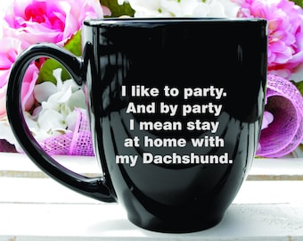 Deep Engraved Dishwasher Safe Dachshund 15oz Mug - I Like to Party Stay at Home With My Dachshund Funny Hand Made Mug or Glass of Choice