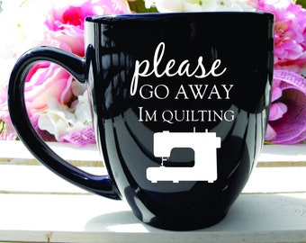 Deep Engraved Dishwasher Safe Please Go Away Im Quilting Coffee Mug or Choice of Glassware. Personalization included if desired.