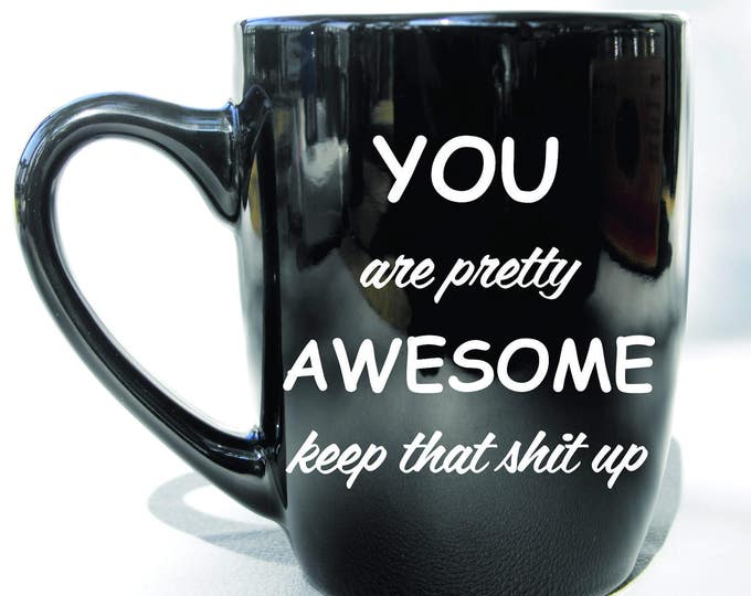 Deep Engraved Dishwasher Safe You are Pretty Awesome, Keep That Shit Up Ceramic Coffee Mug, Funny Gift Mug or Choice of Glass, Personalized