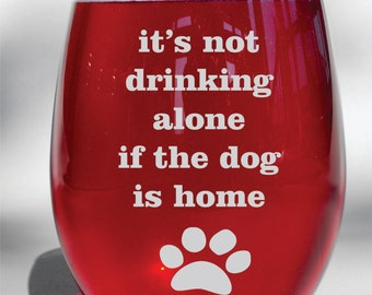 Deep Engraved Dishwasher Safe - It's Not Drinking Alone if the Dog is Home - Funny Dog Wine Glass - Dog Lover Wine Glass - Choice of Glass