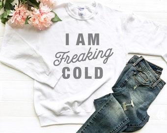 I Am Freaking Cold, Funny Sweatshirt