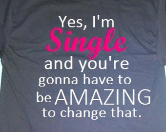 Yes I'm single and you're gonna have to be amazing to change that tshirt