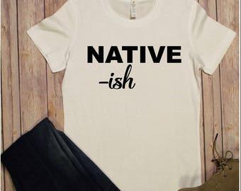 Native-ish shirt, Native shirt, Native t shirt, Native tee shirt, Native-ish t shirt, Native-ish tee shirt, Native-ish shirt