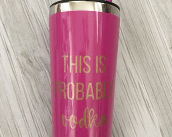 This is Probably Vodka Stainless Steel Tumbler  - Vodka Cup - Vodka Tumbler - Gift - Personalized Cup - Funny Cup