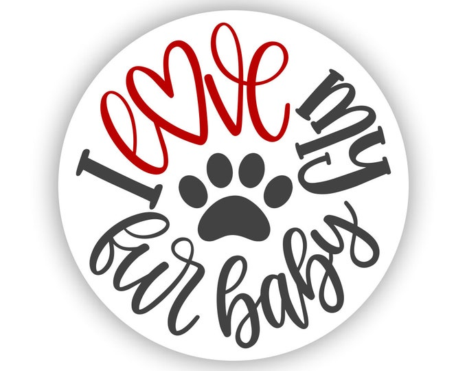I Love My Fur Baby Sticker for car truck laptop Hydro flask bottle or any smooth surface