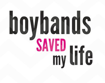Boybands saved my Life - File for Cricut - Silhouette Cameo/Portrait